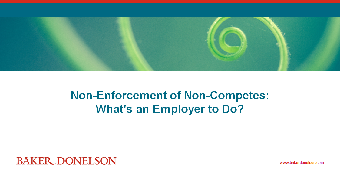 Non Enforcement Of Non Competes Whats An Employer To Do Baker
